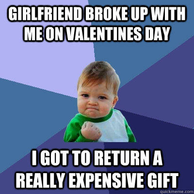 Girlfriend broke up with me on Valentines Day I got to return a really expensive gift - Girlfriend broke up with me on Valentines Day I got to return a really expensive gift  Success Kid