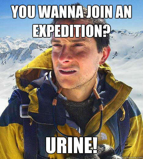 You wanna join an expedition? URINE! - You wanna join an expedition? URINE!  Bear Grylls