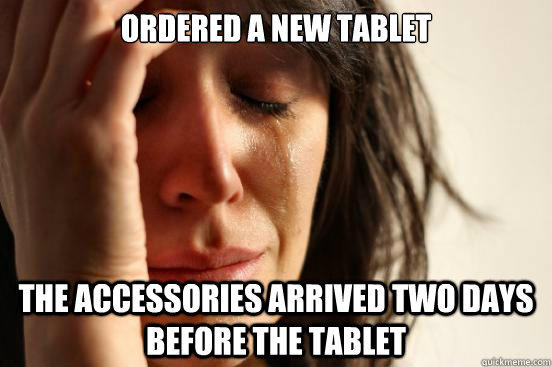 Ordered a new tablet the accessories arrived two days before the tablet - Ordered a new tablet the accessories arrived two days before the tablet  First World Problems