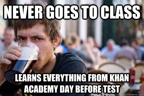 Never goes to class learns everything from khan academy day before test  - Never goes to class learns everything from khan academy day before test   Lazy College Senior