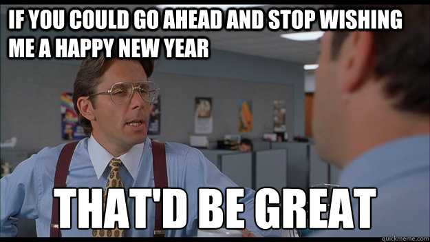 If you could go ahead and stop wishing me a Happy New Year That'd be great - If you could go ahead and stop wishing me a Happy New Year That'd be great  Bill Lumbergh Meme