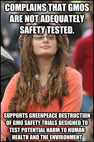 Complains that GMOs are not adequately safety tested. Supports Greenpeace destruction of GMO safety trials designed to test potential harm to human health and the environment  College Liberal