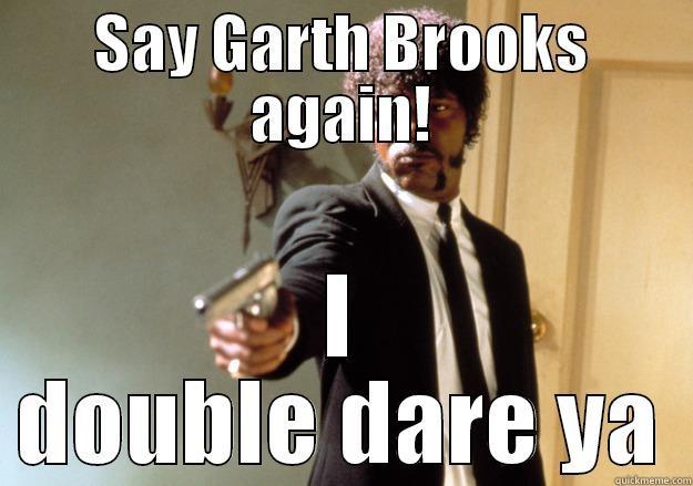 Say What!!!!???? - SAY GARTH BROOKS AGAIN! I DOUBLE DARE YA Samuel L Jackson