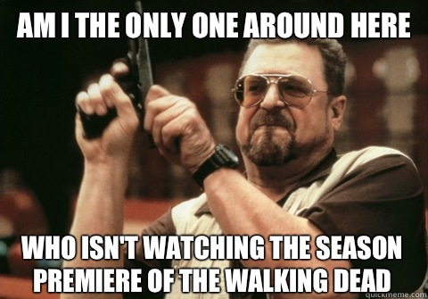 Am I the only one around here who isn't watching the season premiere of the walking dead - Am I the only one around here who isn't watching the season premiere of the walking dead  Am I the only one