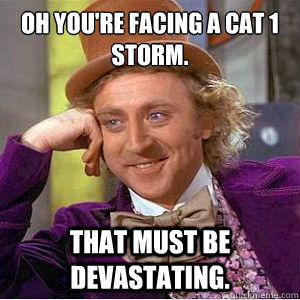 Oh you're facing a cat 1 storm.  That must be devastating. - Oh you're facing a cat 1 storm.  That must be devastating.  No Willy No