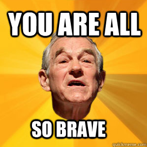 You are all So brave - You are all So brave  Courage Ron Paul