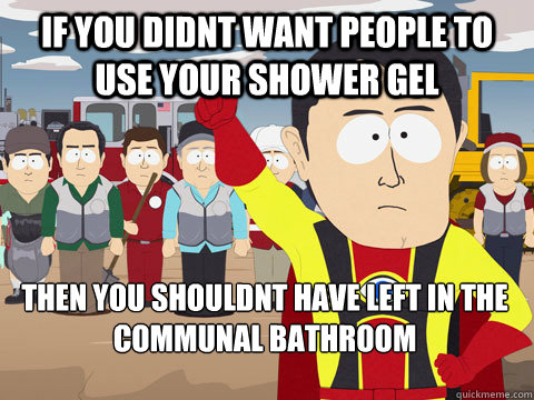 if you didnt want people to use your shower gel then you shouldnt have left in the communal bathroom - if you didnt want people to use your shower gel then you shouldnt have left in the communal bathroom  Captain Hindsight