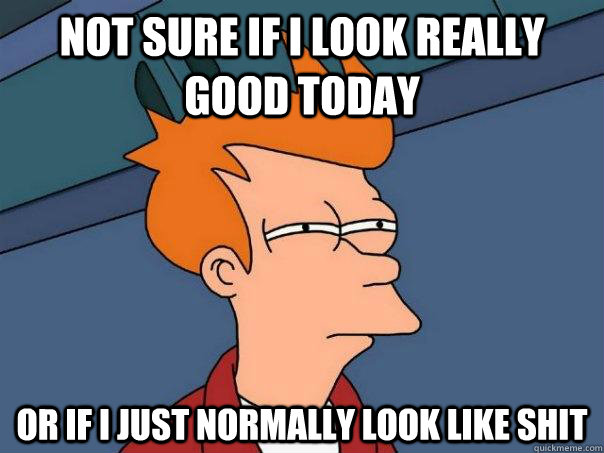 Not sure if I look really good today Or if I just normally look like shit - Not sure if I look really good today Or if I just normally look like shit  Futurama Fry