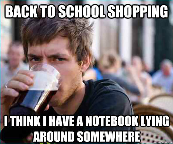 Back to school shopping I think I have a notebook lying around somewhere - Back to school shopping I think I have a notebook lying around somewhere  Lazy College Senior