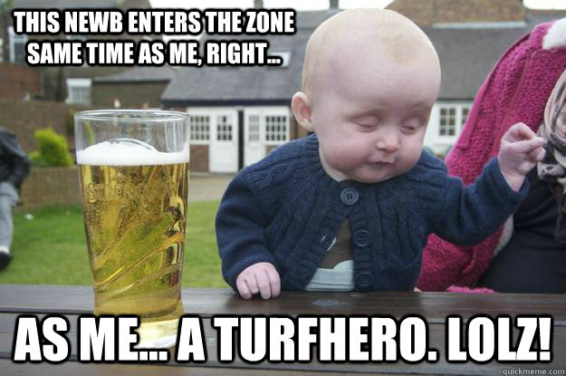 this newb enters the zone same time as me, right... as me... a turfhero. lolz!  - this newb enters the zone same time as me, right... as me... a turfhero. lolz!   drunk baby
