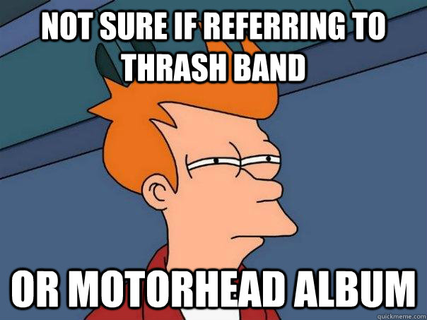 Not sure if referring to thrash band Or Motorhead album - Not sure if referring to thrash band Or Motorhead album  Futurama Fry