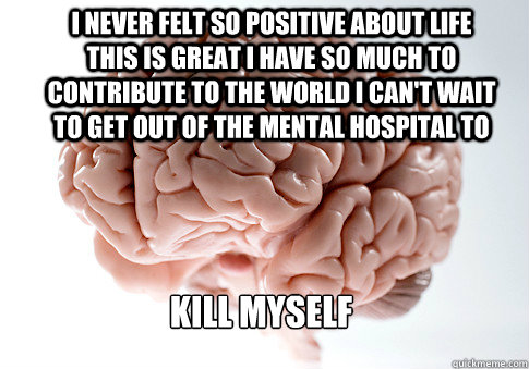 I never felt so positive about life this is great i have so much to contribute to the world i can't wait to get out of the mental hospital to  kill myself - I never felt so positive about life this is great i have so much to contribute to the world i can't wait to get out of the mental hospital to  kill myself  Scumbag Brain