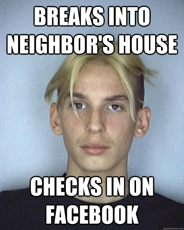 BREAKS INTO NEIGHBOR'S HOUSE CHECKS IN ON FACEBOOK