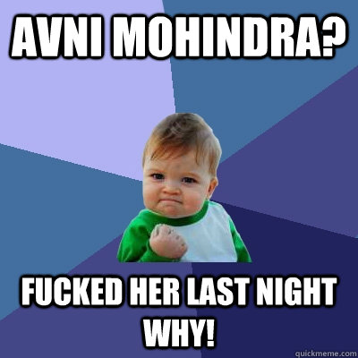 Avni Mohindra? Fucked her last night why! - Avni Mohindra? Fucked her last night why!  Success Kid