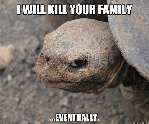 I WILL KILL YOUR FAMILY ...EVENTUALLY.