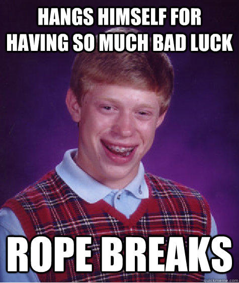 Hangs himself for having so much bad luck Rope breaks - Hangs himself for having so much bad luck Rope breaks  Bad Luck Brian