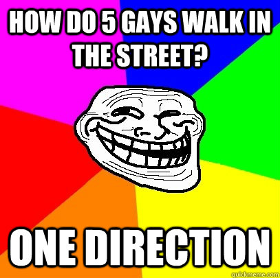 How do 5 gays walk in the street? one direction  Troll Face