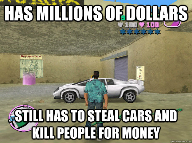 Has Millions of dollars Still has to steal cars and kill people for money