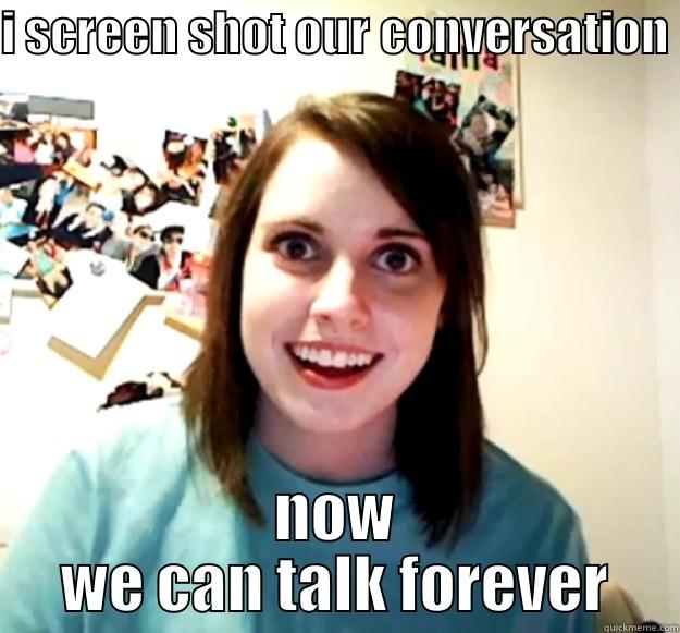 I SCREEN SHOT OUR CONVERSATION NOW WE CAN TALK FOREVER Overly Attached Girlfriend