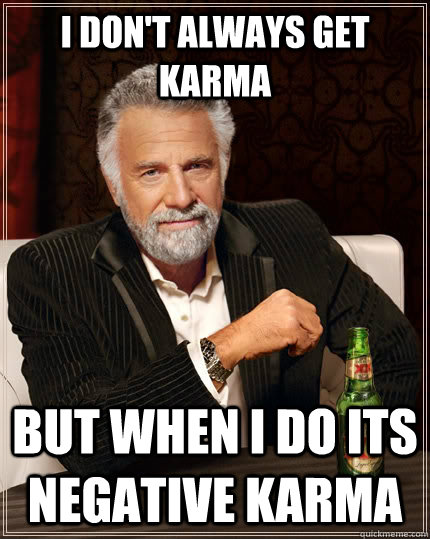 I don't always get karma but when i do its negative karma - I don't always get karma but when i do its negative karma  The Most Interesting Man In The World