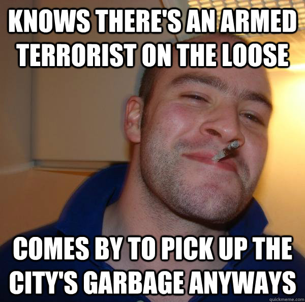 knows there's an armed terrorist on the loose comes by to pick up the city's garbage anyways - knows there's an armed terrorist on the loose comes by to pick up the city's garbage anyways  Misc