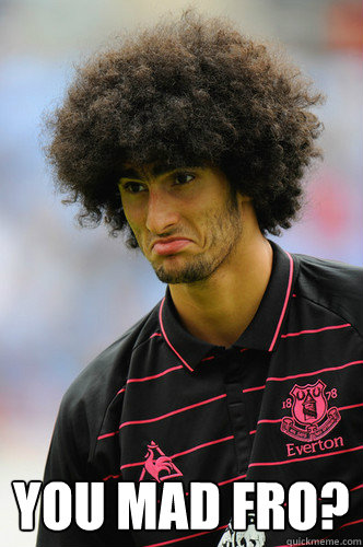 YOU MAD FRO? -  YOU MAD FRO?  Fellaini