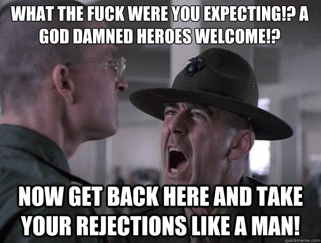 What the fuck were you expecting!? A god damned heroes welcome!? Now get back here and take your rejections like a man! - What the fuck were you expecting!? A god damned heroes welcome!? Now get back here and take your rejections like a man!  Drill Sergeant Nasty