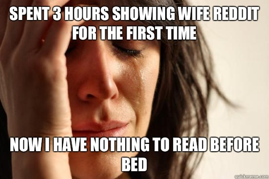 Spent 3 hours showing wife reddit for the first time Now I have nothing to read before bed - Spent 3 hours showing wife reddit for the first time Now I have nothing to read before bed  First World Problems
