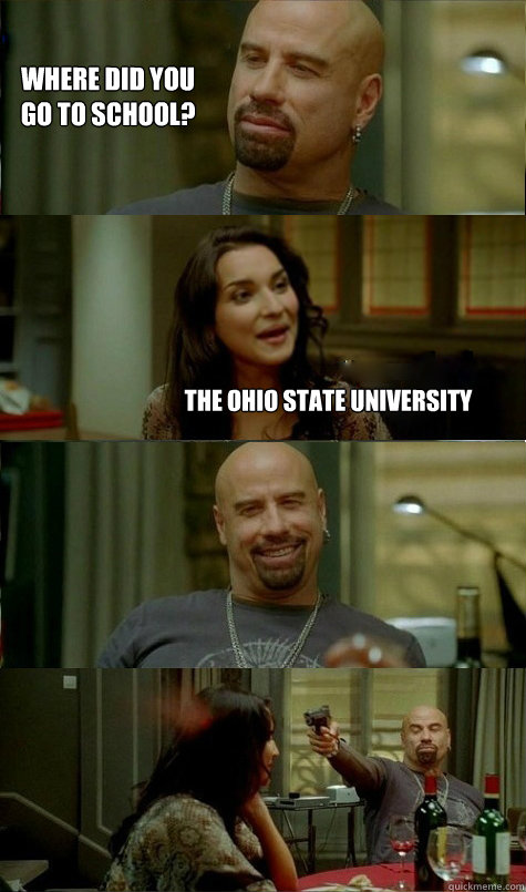 Where did you  go to school? THE OHIO STATE UNIVERSITY