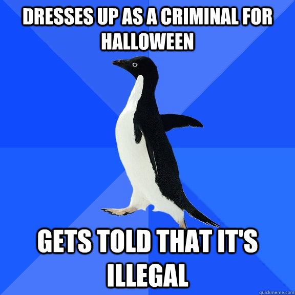 Dresses up as a criminal for halloween  Gets told that it's illegal - Dresses up as a criminal for halloween  Gets told that it's illegal  Socially Awkward Penguin