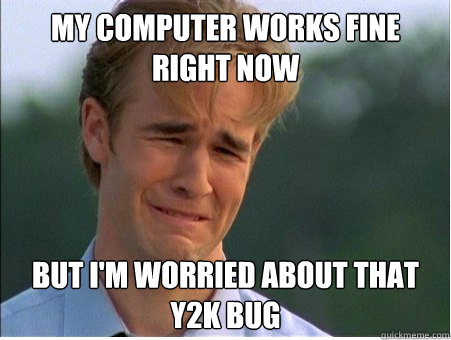 My computer works fine right now but i'm worried about that Y2K bug - My computer works fine right now but i'm worried about that Y2K bug  1990s Problems