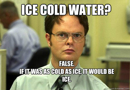 ICE COLD WATER?  FALSE.   IF IT WAS AS COLD AS ICE, IT WOULD BE ICE. - ICE COLD WATER?  FALSE.   IF IT WAS AS COLD AS ICE, IT WOULD BE ICE.  Schrute
