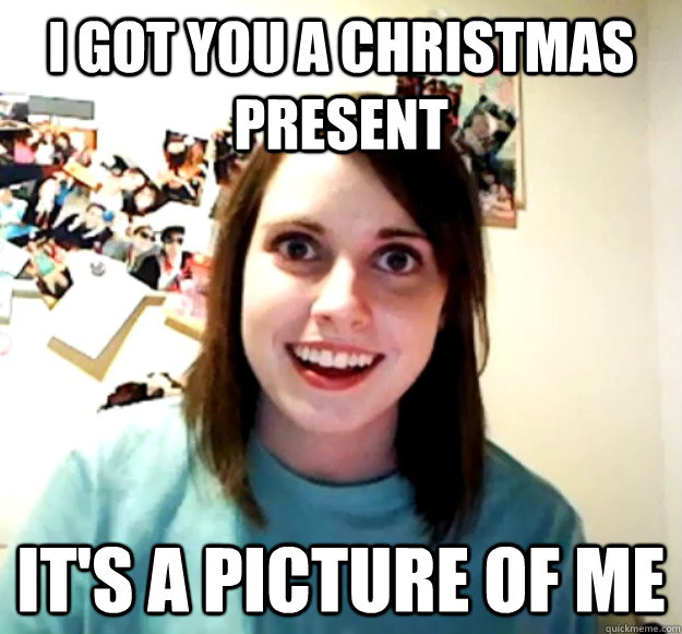I got you a Christmas Present It's a picture of Me - Overly ...