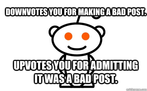 Downvotes you for making a bad post. Upvotes you for admitting it was a bad post. - Downvotes you for making a bad post. Upvotes you for admitting it was a bad post.  Good Guy Reddit