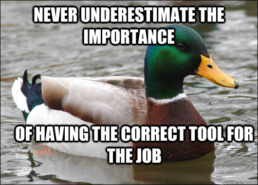 Never underestimate the importance of having the correct tool for the job - Never underestimate the importance of having the correct tool for the job  Actual Advice Mallard