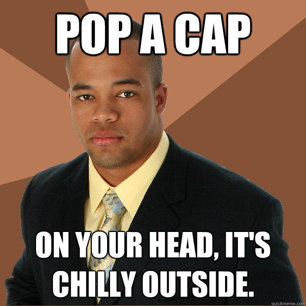 pop a cap on your head, it's chilly outside. - pop a cap on your head, it's chilly outside.  Successful Black Man