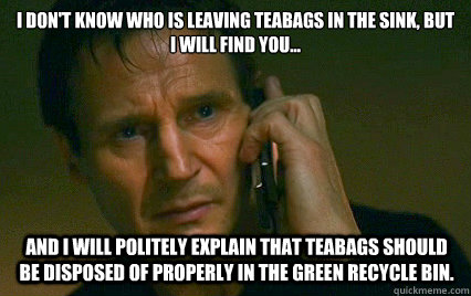 I don't know who is leaving teabags in the sink, but I will find you... and I will politely explain that teabags should be disposed of properly in the green recycle bin. - I don't know who is leaving teabags in the sink, but I will find you... and I will politely explain that teabags should be disposed of properly in the green recycle bin.  Angry Liam Neeson