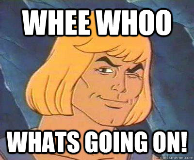 Whee whoo Whats going on!  He-Man