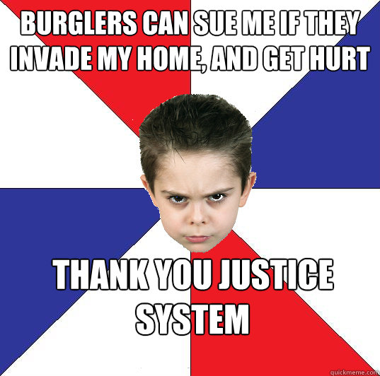 Burglers can sue Me if they invade my home, and get hurt thank you justice system