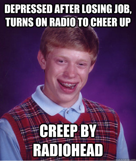 Depressed after losing job, turns on radio to cheer up Creep by radiohead