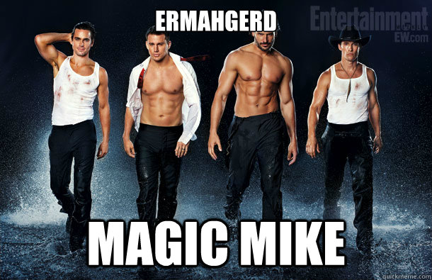 ERMAHGERD Magic Mike  Magic Mike Ermahgerd