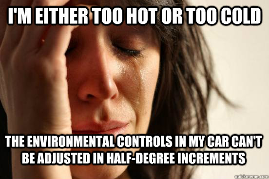 I'm either too hot or too cold The environmental controls in my car can't be adjusted in half-degree increments - I'm either too hot or too cold The environmental controls in my car can't be adjusted in half-degree increments  First World Problems - Nails
