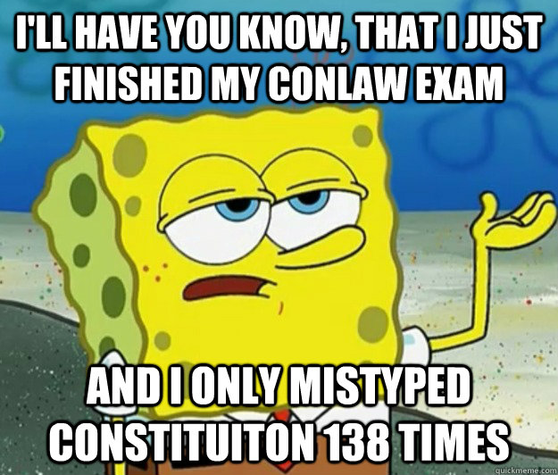 I'll have you know, that i just finished my conlaw exam and i only mistyped constituiton 138 times - I'll have you know, that i just finished my conlaw exam and i only mistyped constituiton 138 times  Tough Spongebob