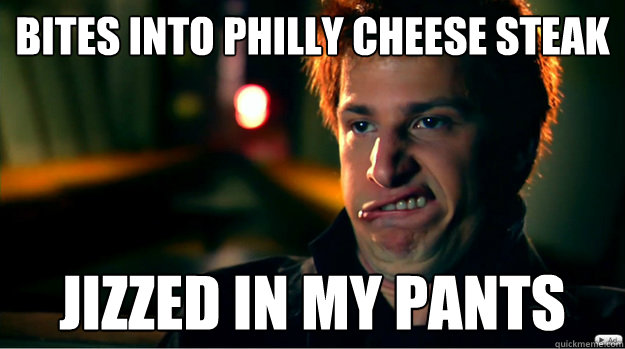 bites into philly cheese steak Jizzed in my pants