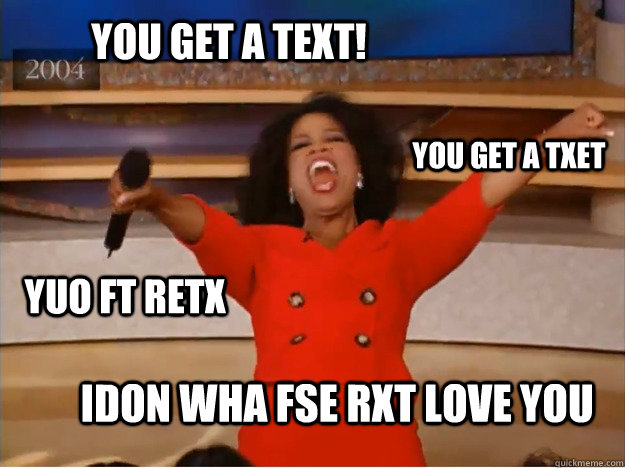 You get a text! Idon wha fse rxt love you You get a txet Yuo ft retx - You get a text! Idon wha fse rxt love you You get a txet Yuo ft retx  oprah you get a car