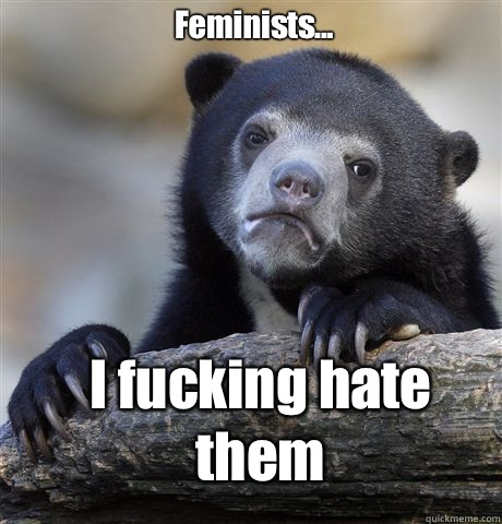 Feminists... I fucking hate them - Feminists... I fucking hate them  Confession Bear