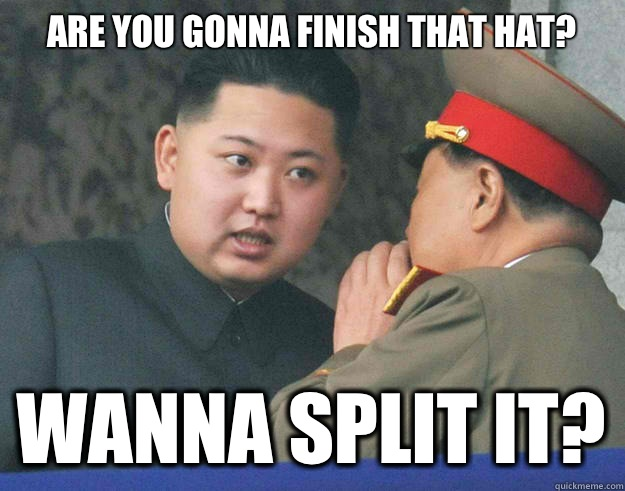 Are you gonna finish that hat? Wanna split it? - Are you gonna finish that hat? Wanna split it?  Hungry Kim Jong Un