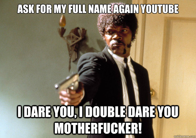 Ask for my full name again youtube i dare you, i double dare you motherfucker! - Ask for my full name again youtube i dare you, i double dare you motherfucker!  Samuel L Jackson
