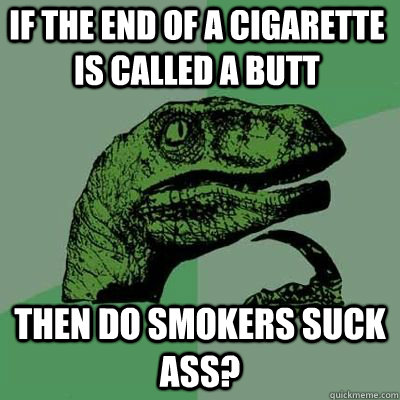If the end of a cigarette is called a butt Then do smokers suck ass?  - If the end of a cigarette is called a butt Then do smokers suck ass?   Philosoraptor