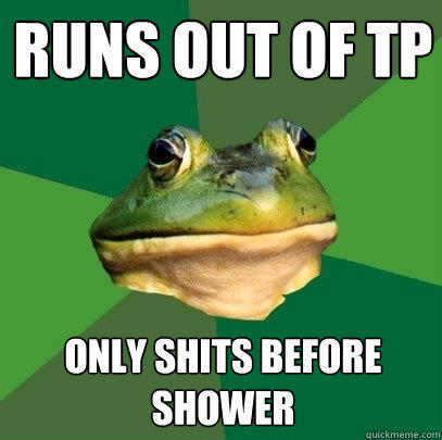 runs out of tp only shits before shower - runs out of tp only shits before shower  Foul Bachelor Frog